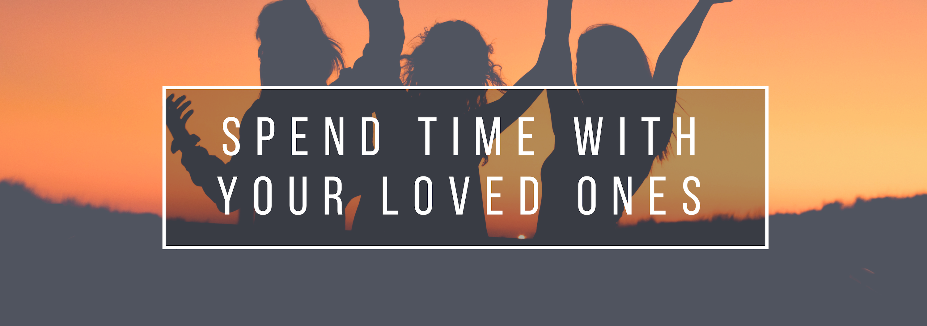 spend time with your loved ones
